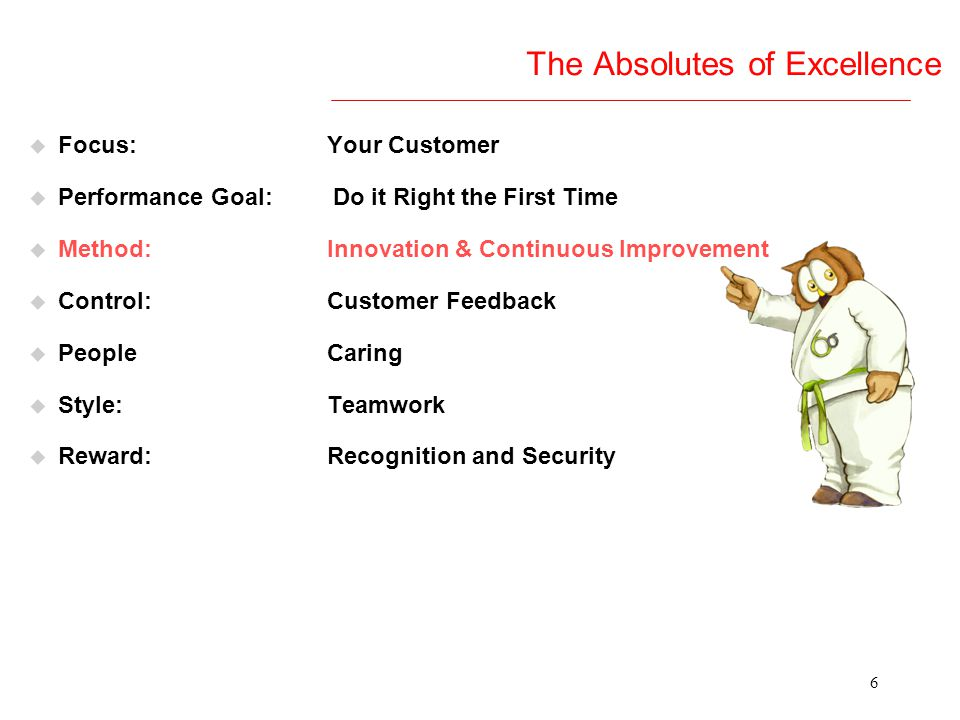 6 The Absolutes of Excellence u Focus: Your Customer u Performance Goal: Do it Right the First Time u Method: Innovation & Continuous Improvement u Control: Customer Feedback u People Caring u Style: Teamwork u Reward: Recognition and Security