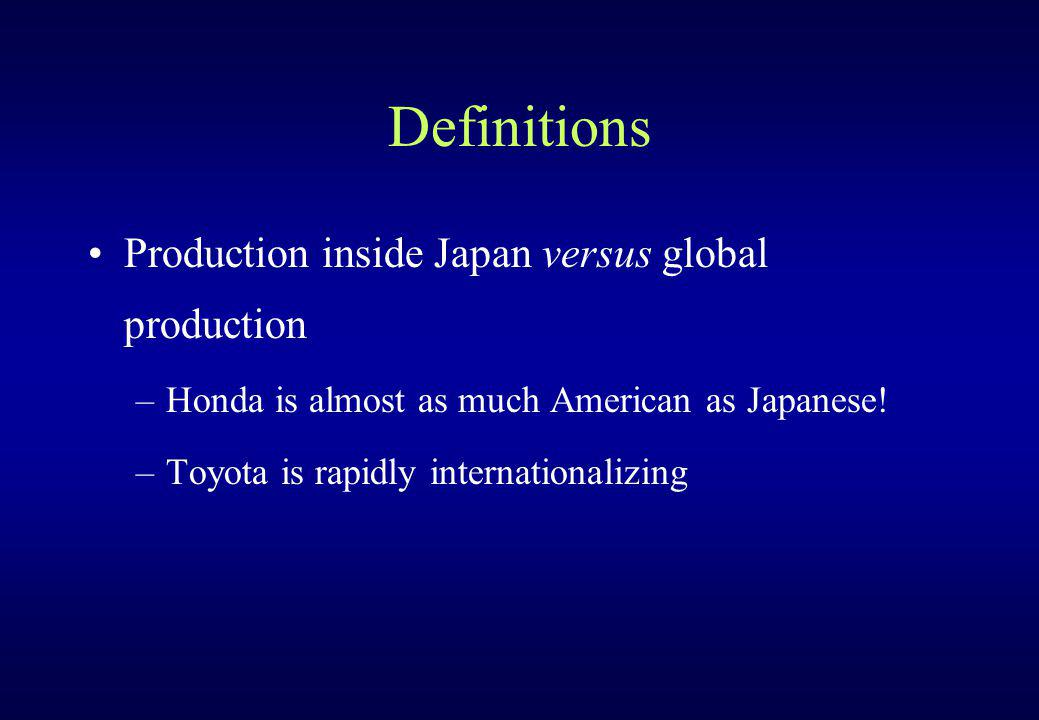 Definitions Production inside Japan versus global production –Honda is almost as much American as Japanese.