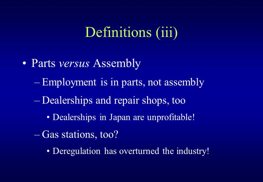 Definitions (iii) Parts versus Assembly –Employment is in parts, not assembly –Dealerships and repair shops, too Dealerships in Japan are unprofitable