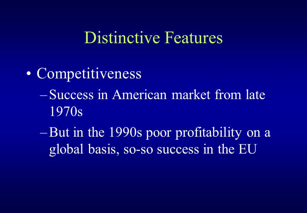 Distinctive Features Competitiveness –Success in American market from late 1970s –But in the 1990s poor profitability on a global basis, so-so success in the EU