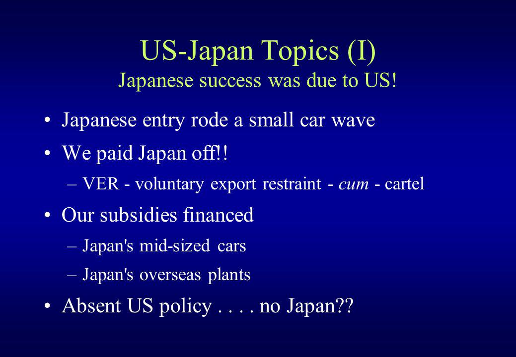 US-Japan Topics (I) Japanese success was due to US! Japanese entry rode a small car wave We paid Japan off!! –VER - voluntary export restraint - cum -
