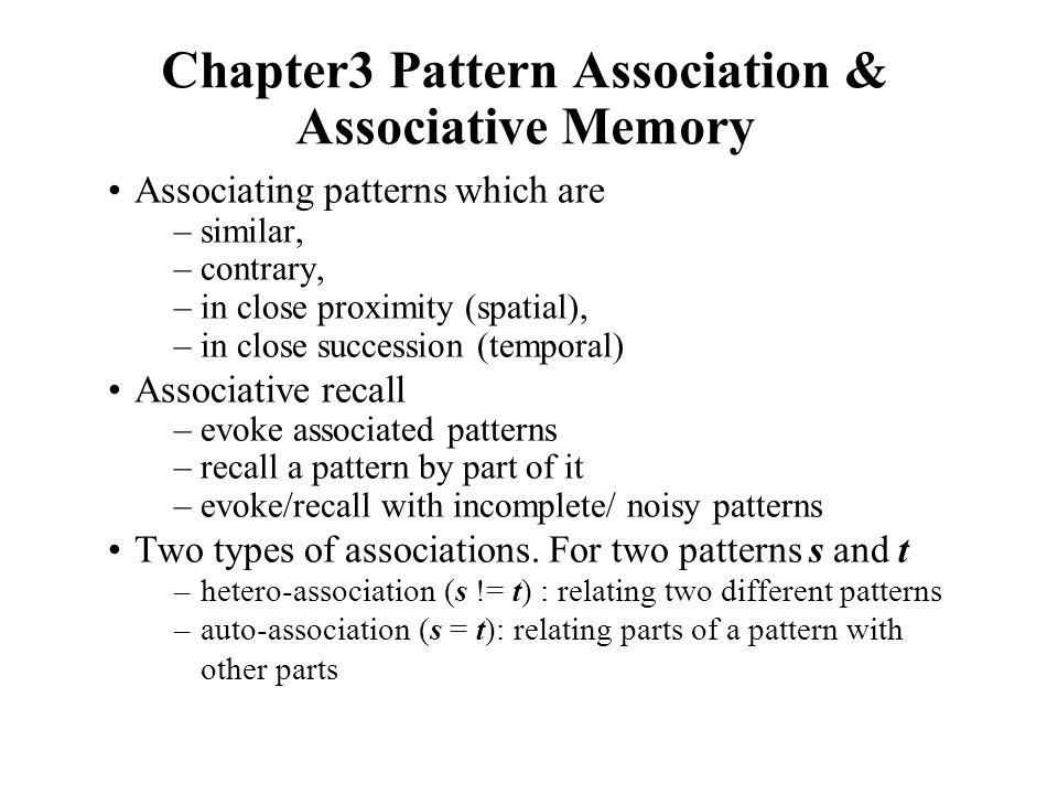 Chapter3 Pattern Association & Associative Memory Associating patterns which are –similar, –contrary, –in close proximity (spatial), –in close success