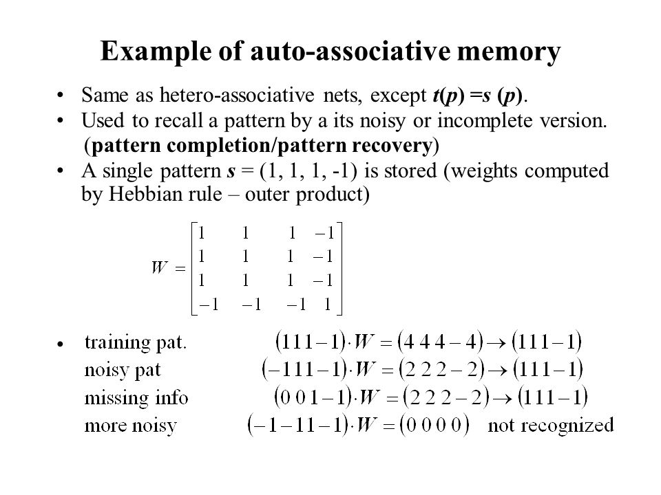 Example of auto-associative memory Same as hetero-associative nets, except t(p) =s (p). Used to recall a pattern by a its noisy or incomplete version.