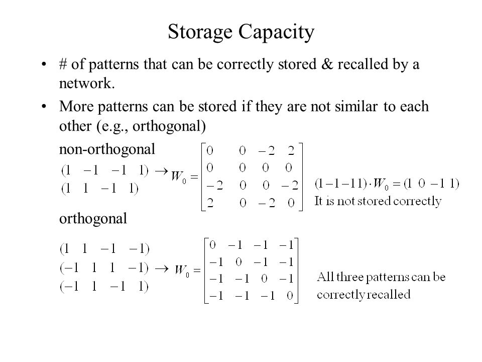 Storage Capacity # of patterns that can be correctly stored & recalled by a network. More patterns can be stored if they are not similar to each other