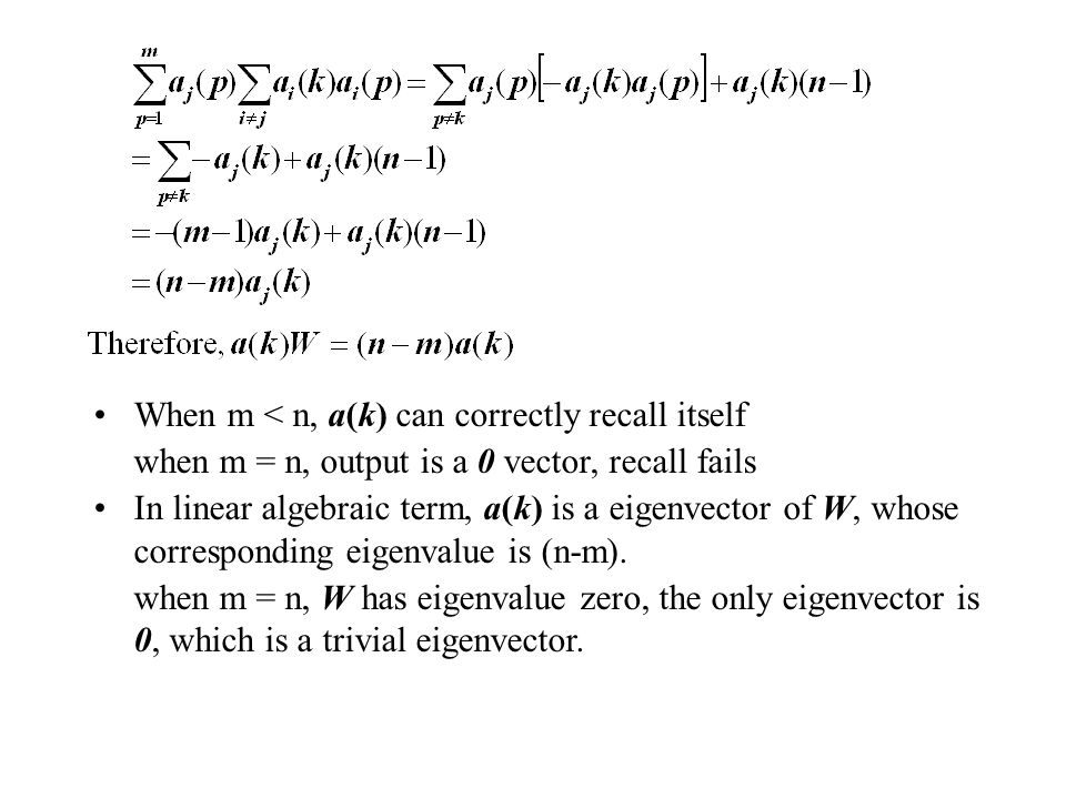 When m < n, a(k) can correctly recall itself when m = n, output is a 0 vector, recall fails In linear algebraic term, a(k) is a eigenvector of W, whos