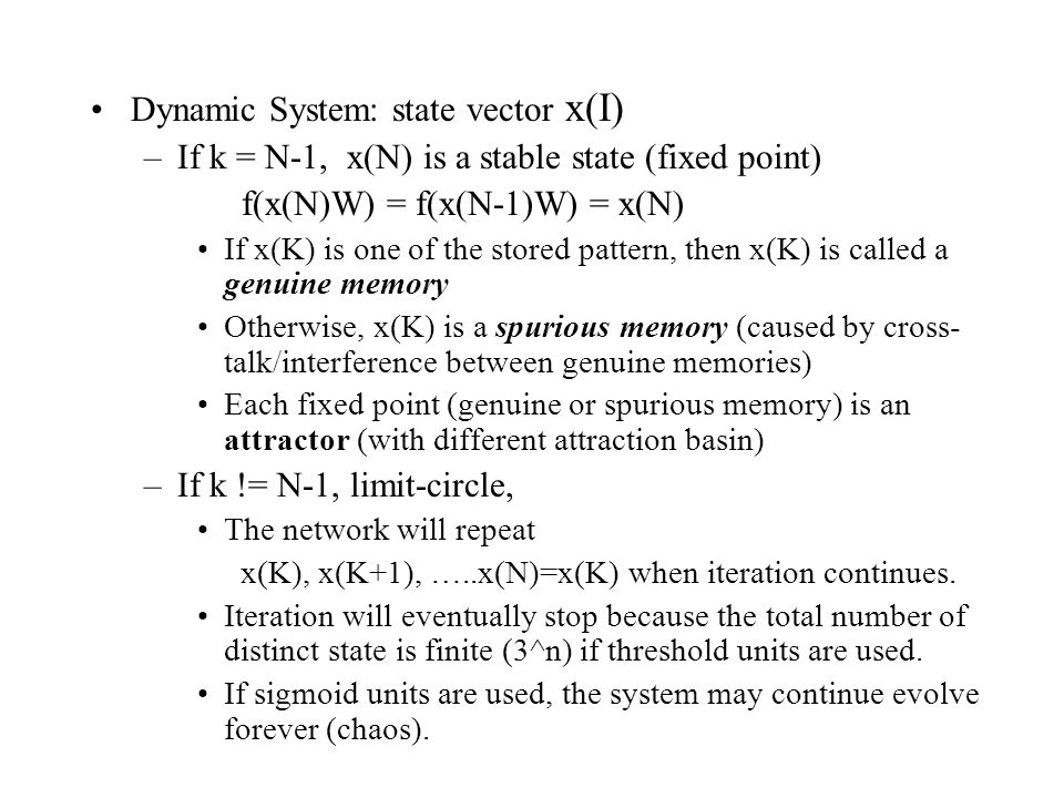 Dynamic System: state vector x(I) –If k = N-1, x(N) is a stable state (fixed point) f(x(N)W) = f(x(N-1)W) = x(N) If x(K) is one of the stored pattern,