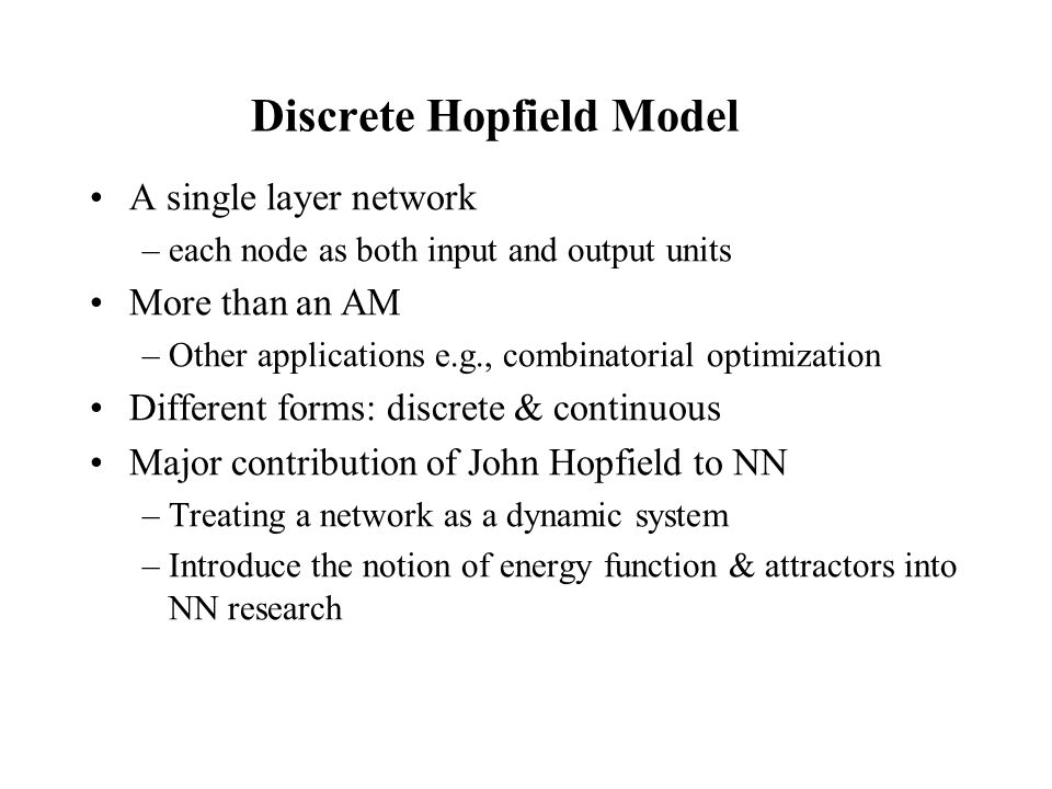 Discrete Hopfield Model A single layer network –each node as both input and output units More than an AM –Other applications e.g., combinatorial optim