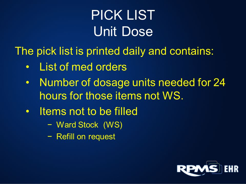 PICK LIST Unit Dose The pick list is printed daily and contains: List of med orders Number of dosage units needed for 24 hours for those items not WS.