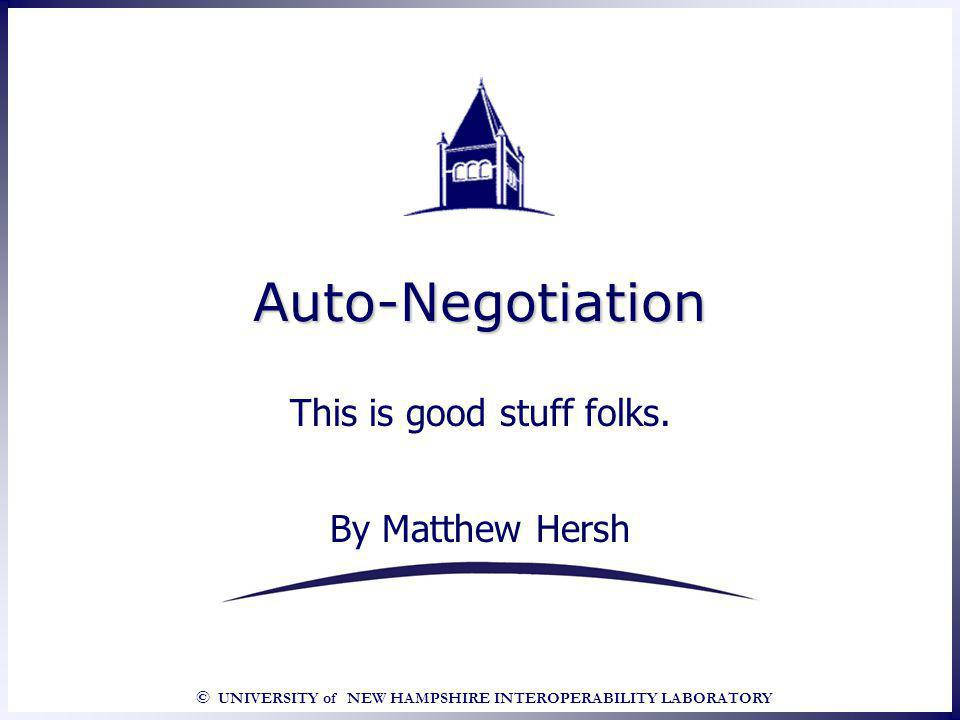 U NIVERSITY of N EW H AMPSHIRE I NTER O PERABILITY L ABORATORY Auto-Negotiation (Its the way to go) Copper ANEG – Base Page All Auto-Negotiating devices transmit a Base Page to determine link partner capabilities.