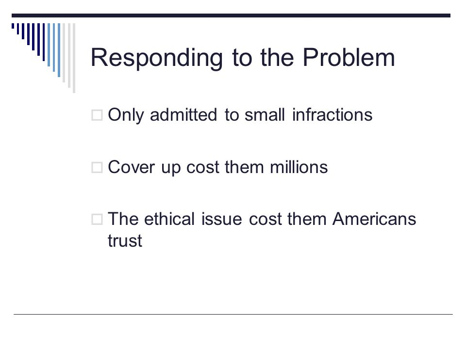 Responding to the Problem Only admitted to small infractions Cover up cost them millions The ethical issue cost them Americans trust