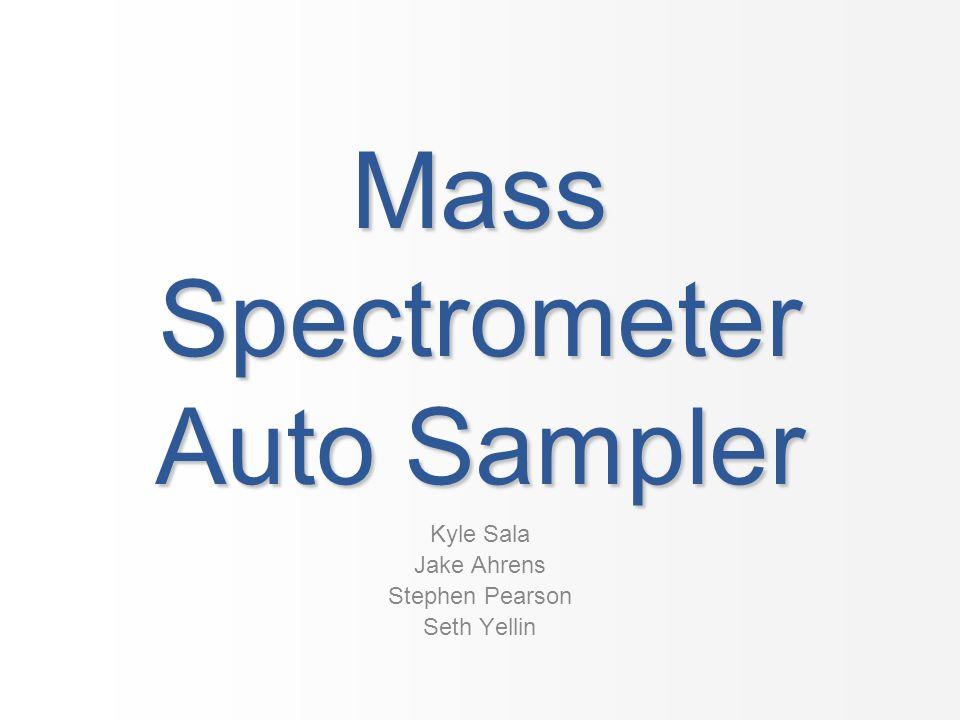 Mass Spectrometer Auto Sampler Kyle Sala Jake Ahrens Stephen Pearson Seth Yellin
