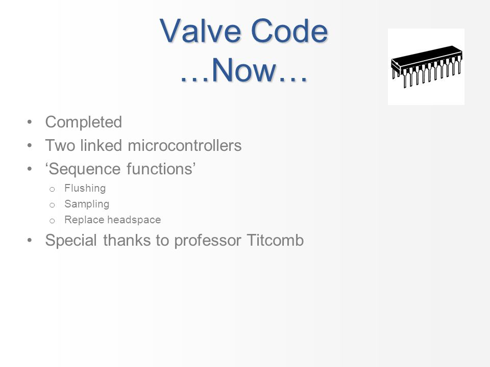 Valve Code …Now… Completed Two linked microcontrollers Sequence functions o Flushing o Sampling o Replace headspace Special thanks to professor Titcom