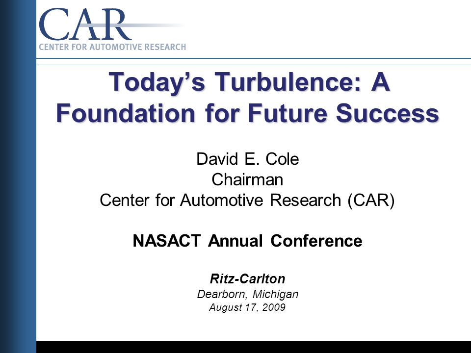 Todays Turbulence: A Foundation for Future Success Todays Turbulence: A Foundation for Future Success David E. Cole Chairman Center for Automotive Res