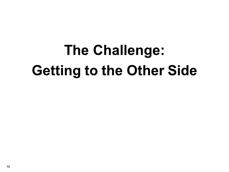 19 The Challenge: Getting to the Other Side