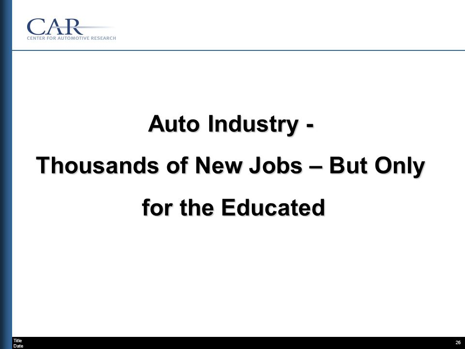 Title Date 26 Auto Industry - Thousands of New Jobs – But Only for the Educated for the Educated