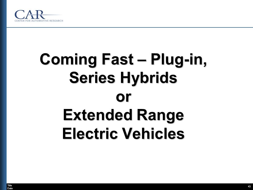 Title Date 43 Coming Fast – Plug-in, Series Hybrids or Extended Range Electric Vehicles