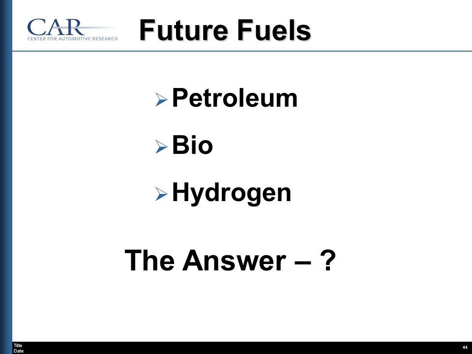 Title Date 44 Future Fuels Petroleum Bio Hydrogen The Answer – ?