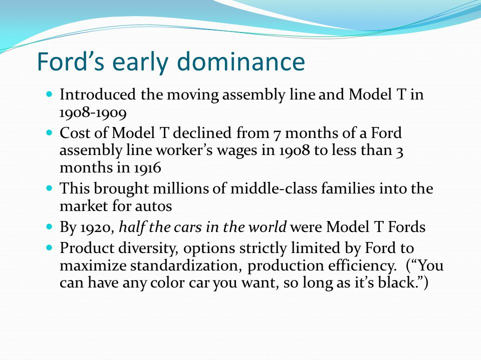 Fords early dominance Introduced the moving assembly line and Model T in 1908-1909 Cost of Model T declined from 7 months of a Ford assembly line workers wages in 1908 to less than 3 months in 1916 This brought millions of middle-class families into the market for autos By 1920, half the cars in the world were Model T Fords Product diversity, options strictly limited by Ford to maximize standardization, production efficiency.