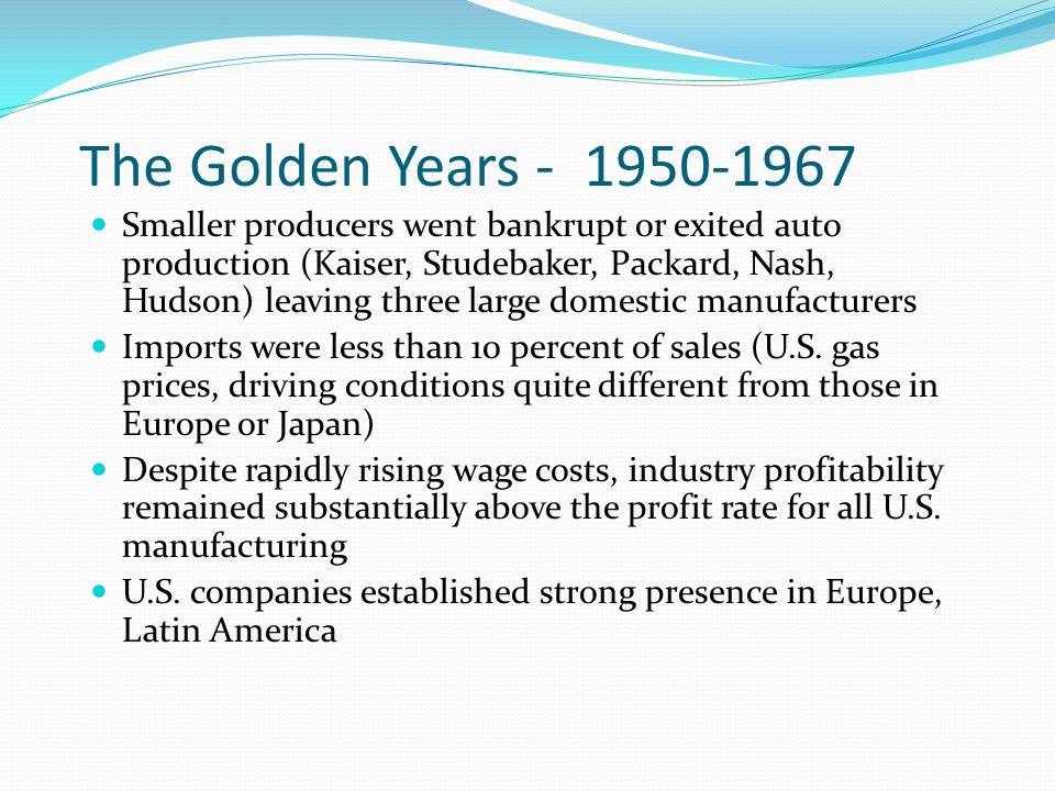 The Golden Years - 1950-1967 Smaller producers went bankrupt or exited auto production (Kaiser, Studebaker, Packard, Nash, Hudson) leaving three large domestic manufacturers Imports were less than 10 percent of sales (U.S.