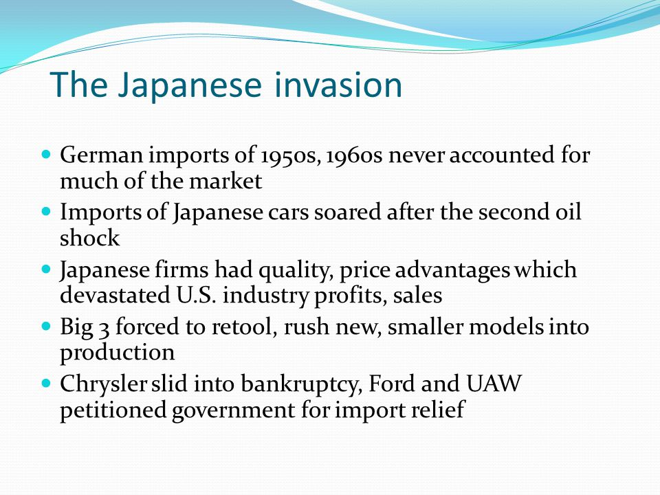 The Japanese invasion German imports of 1950s, 1960s never accounted for much of the market Imports of Japanese cars soared after the second oil shock Japanese firms had quality, price advantages which devastated U.S.