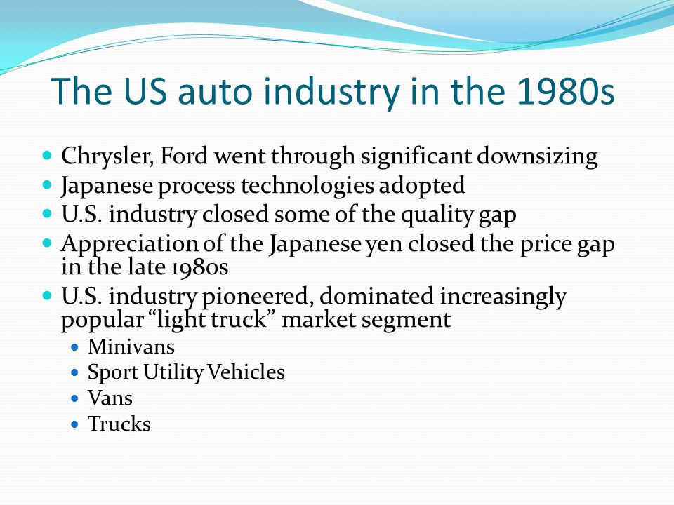 The US auto industry in the 1980s Chrysler, Ford went through significant downsizing Japanese process technologies adopted U.S.