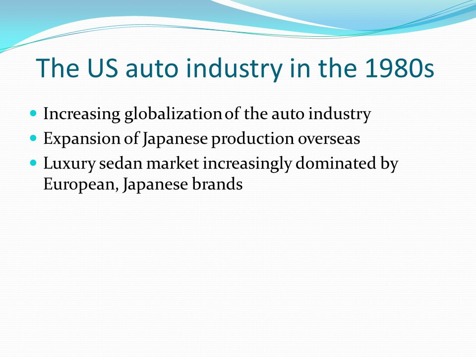 The US auto industry in the 1980s Increasing globalization of the auto industry Expansion of Japanese production overseas Luxury sedan market increasingly dominated by European, Japanese brands
