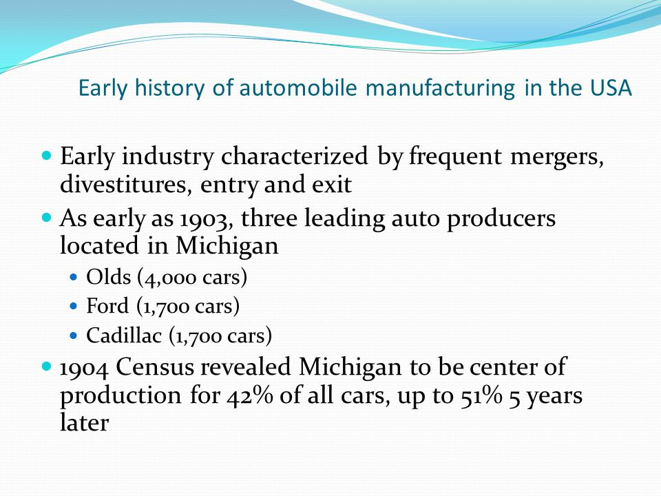 Early history of automobile manufacturing in the USA Early industry characterized by frequent mergers, divestitures, entry and exit As early as 1903, three leading auto producers located in Michigan Olds (4,000 cars) Ford (1,700 cars) Cadillac (1,700 cars) 1904 Census revealed Michigan to be center of production for 42% of all cars, up to 51% 5 years later