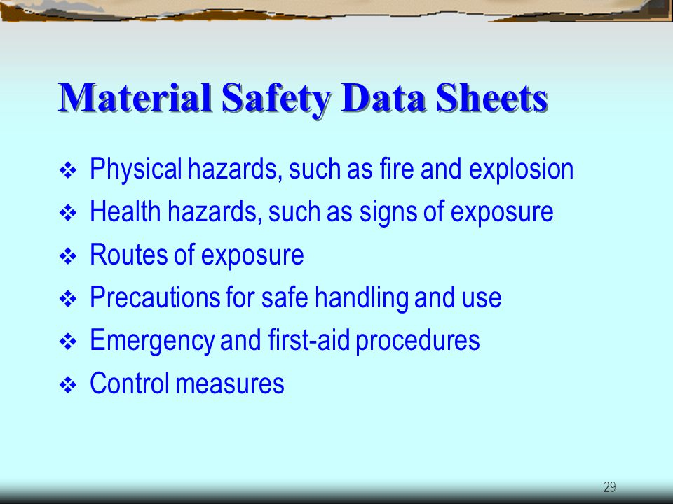 28 HazCom Requirements Identify and list hazardous chemicals in workplaces Obtain Material Safety Data Sheets (MSDSs) and labels for each hazardous ch