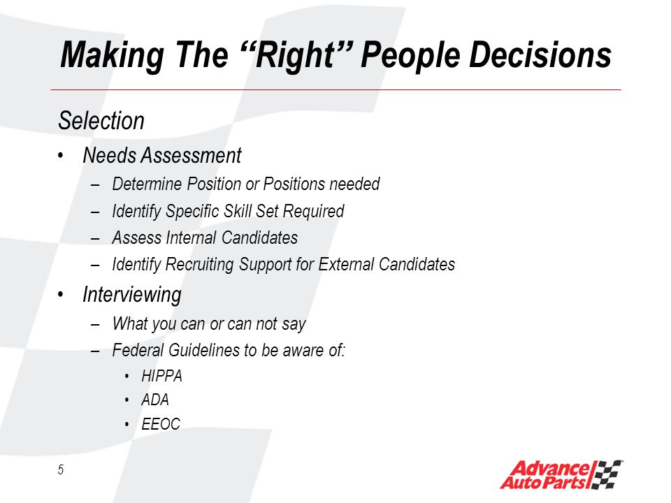 5 Making The Right People Decisions Selection Needs Assessment – Determine Position or Positions needed – Identify Specific Skill Set Required – Assess Internal Candidates – Identify Recruiting Support for External Candidates Interviewing – What you can or can not say – Federal Guidelines to be aware of: HIPPA ADA EEOC