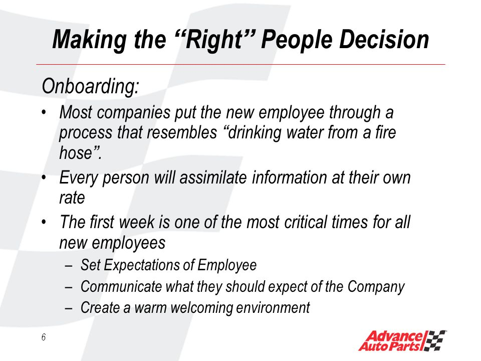 6 Making the Right People Decision Onboarding: Most companies put the new employee through a process that resembles drinking water from a fire hose.