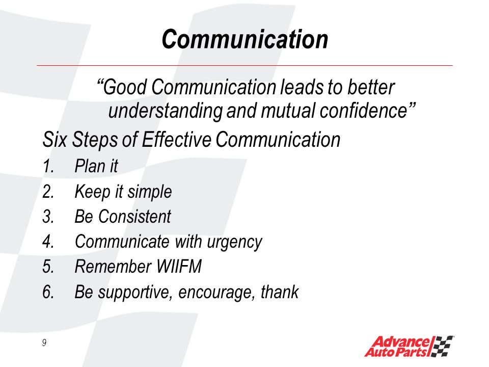 9 Communication Good Communication leads to better understanding and mutual confidence Six Steps of Effective Communication 1.Plan it 2.Keep it simple 3.Be Consistent 4.Communicate with urgency 5.Remember WIIFM 6.Be supportive, encourage, thank