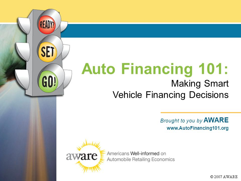 Auto Financing 101 : Making Smart Vehicle Financing Decisions Brought to you by AWARE www.AutoFinancing101.org