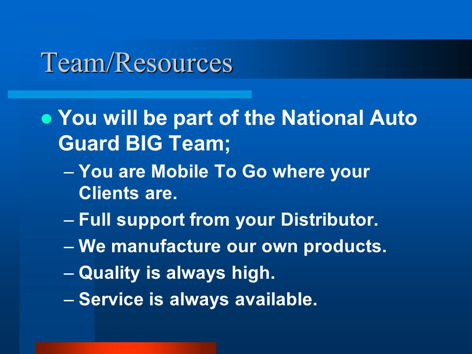 Team/Resources You will be part of the National Auto Guard BIG Team; –You are Mobile To Go where your Clients are.