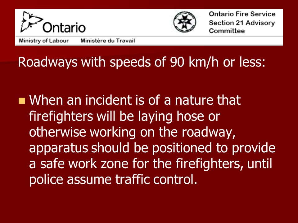 Roadways with speeds of 90 km/h or less: When an incident is of a nature that firefighters will be laying hose or otherwise working on the roadway, apparatus should be positioned to provide a safe work zone for the firefighters, until police assume traffic control.