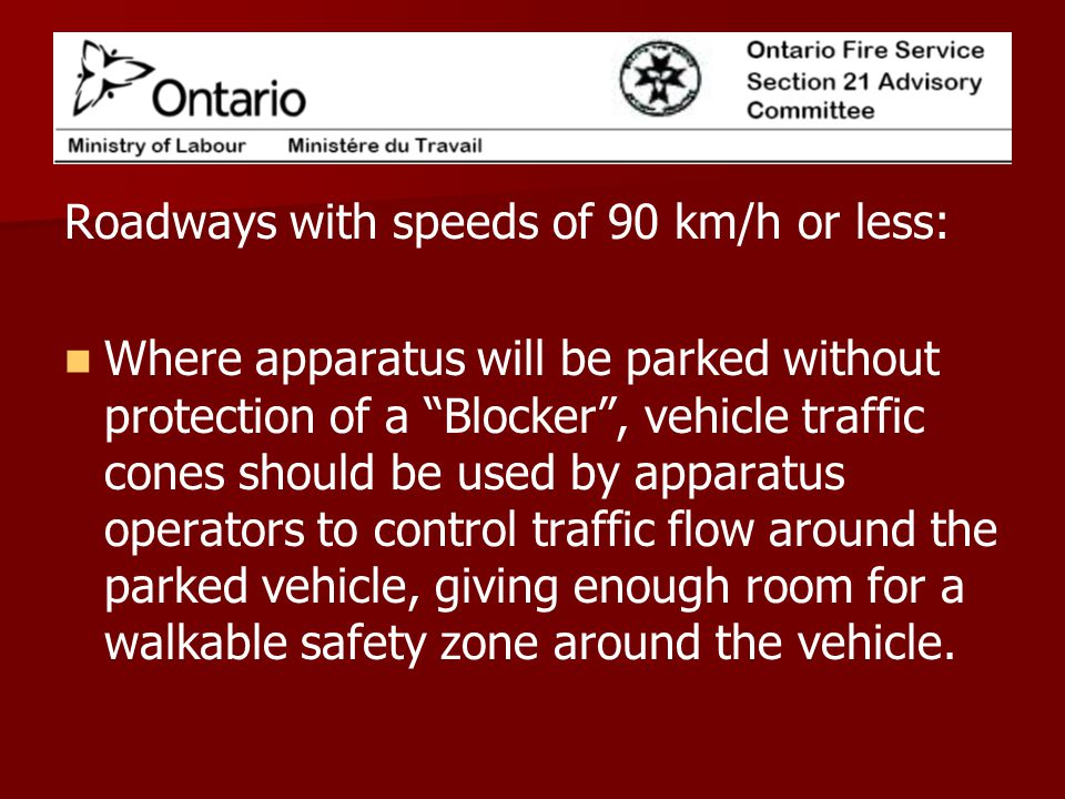 Roadways with speeds of 90 km/h or less: Where apparatus will be parked without protection of a Blocker, vehicle traffic cones should be used by apparatus operators to control traffic flow around the parked vehicle, giving enough room for a walkable safety zone around the vehicle.