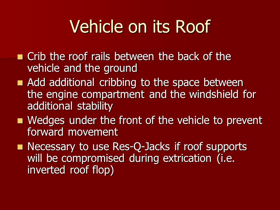 Vehicle on its Roof Crib the roof rails between the back of the vehicle and the ground Crib the roof rails between the back of the vehicle and the ground Add additional cribbing to the space between the engine compartment and the windshield for additional stability Add additional cribbing to the space between the engine compartment and the windshield for additional stability Wedges under the front of the vehicle to prevent forward movement Wedges under the front of the vehicle to prevent forward movement Necessary to use Res-Q-Jacks if roof supports will be compromised during extrication (i.e.
