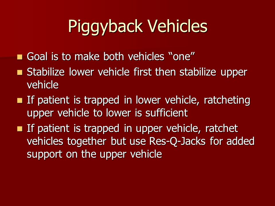 Piggyback Vehicles Goal is to make both vehicles one Goal is to make both vehicles one Stabilize lower vehicle first then stabilize upper vehicle Stabilize lower vehicle first then stabilize upper vehicle If patient is trapped in lower vehicle, ratcheting upper vehicle to lower is sufficient If patient is trapped in lower vehicle, ratcheting upper vehicle to lower is sufficient If patient is trapped in upper vehicle, ratchet vehicles together but use Res-Q-Jacks for added support on the upper vehicle If patient is trapped in upper vehicle, ratchet vehicles together but use Res-Q-Jacks for added support on the upper vehicle