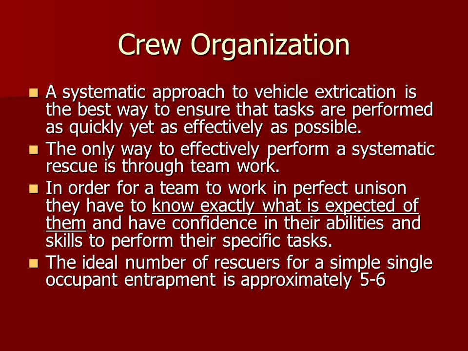 Crew Organization A systematic approach to vehicle extrication is the best way to ensure that tasks are performed as quickly yet as effectively as possible.