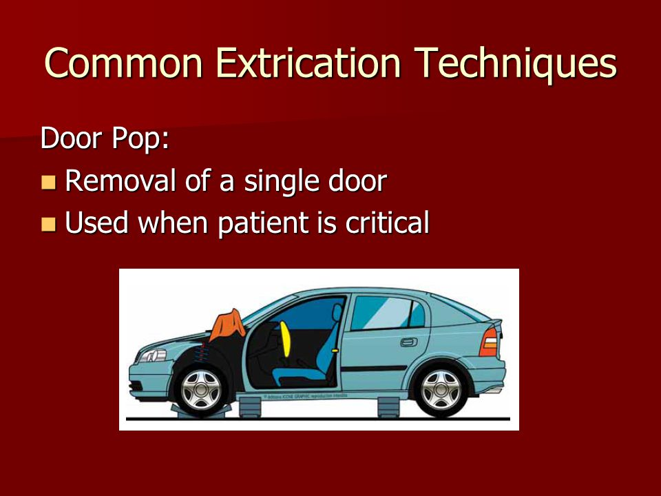 Common Extrication Techniques Door Pop: Removal of a single door Removal of a single door Used when patient is critical Used when patient is critical