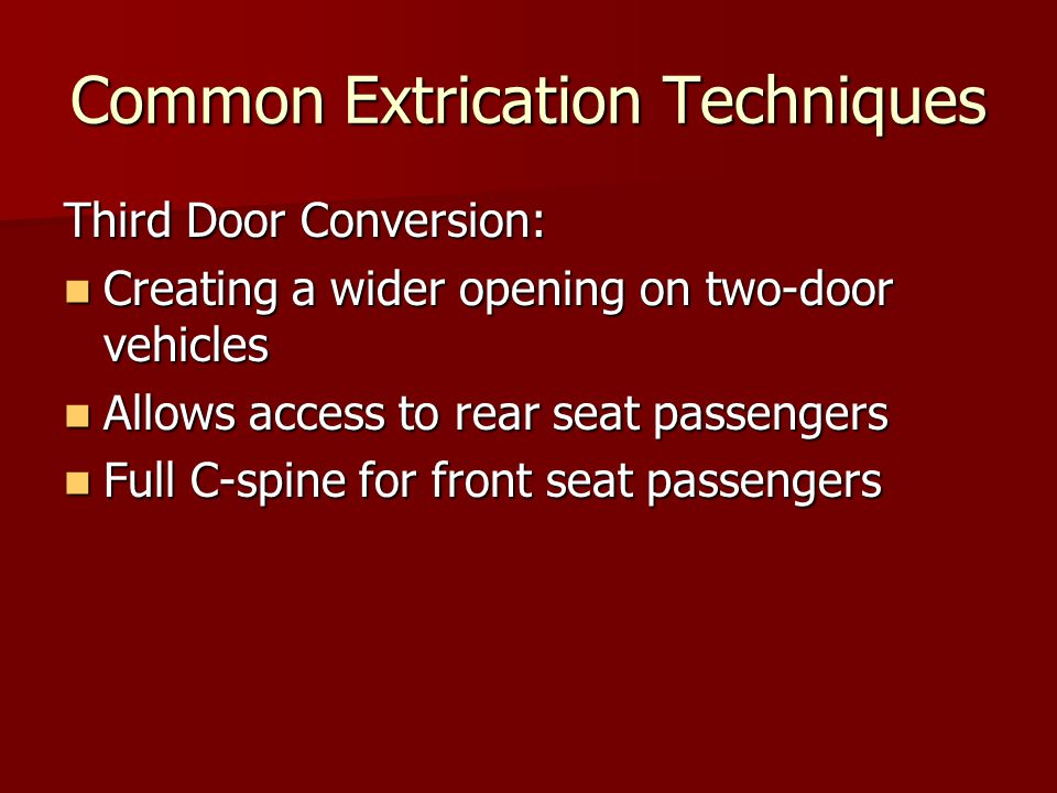 Common Extrication Techniques Third Door Conversion: Creating a wider opening on two-door vehicles Creating a wider opening on two-door vehicles Allows access to rear seat passengers Allows access to rear seat passengers Full C-spine for front seat passengers Full C-spine for front seat passengers