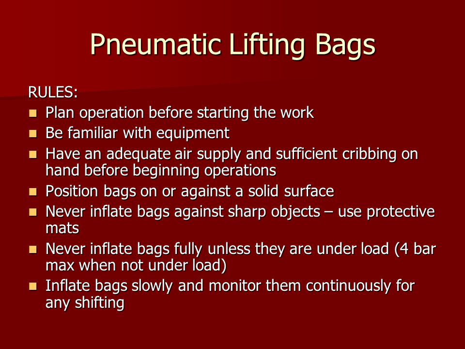 Pneumatic Lifting Bags RULES: Plan operation before starting the work Plan operation before starting the work Be familiar with equipment Be familiar with equipment Have an adequate air supply and sufficient cribbing on hand before beginning operations Have an adequate air supply and sufficient cribbing on hand before beginning operations Position bags on or against a solid surface Position bags on or against a solid surface Never inflate bags against sharp objects – use protective mats Never inflate bags against sharp objects – use protective mats Never inflate bags fully unless they are under load (4 bar max when not under load) Never inflate bags fully unless they are under load (4 bar max when not under load) Inflate bags slowly and monitor them continuously for any shifting Inflate bags slowly and monitor them continuously for any shifting
