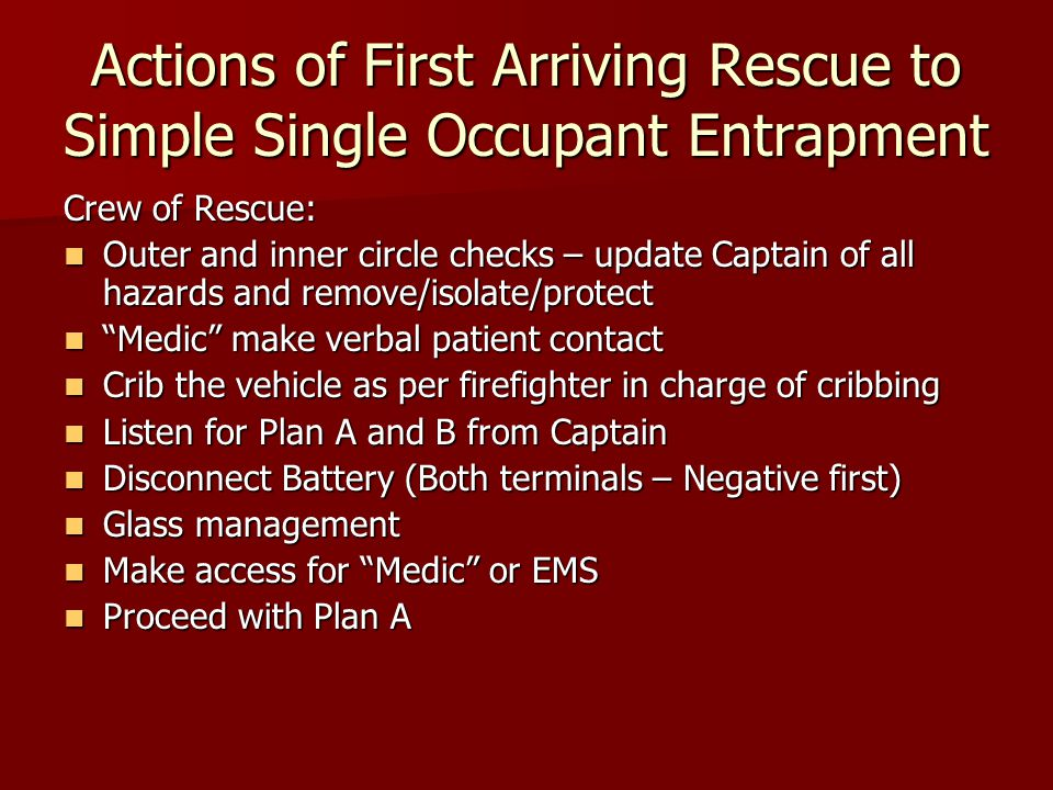 Actions of First Arriving Rescue to Simple Single Occupant Entrapment Crew of Rescue: Outer and inner circle checks – update Captain of all hazards and remove/isolate/protect Outer and inner circle checks – update Captain of all hazards and remove/isolate/protect Medic make verbal patient contact Medic make verbal patient contact Crib the vehicle as per firefighter in charge of cribbing Crib the vehicle as per firefighter in charge of cribbing Listen for Plan A and B from Captain Listen for Plan A and B from Captain Disconnect Battery (Both terminals – Negative first) Disconnect Battery (Both terminals – Negative first) Glass management Glass management Make access for Medic or EMS Make access for Medic or EMS Proceed with Plan A Proceed with Plan A
