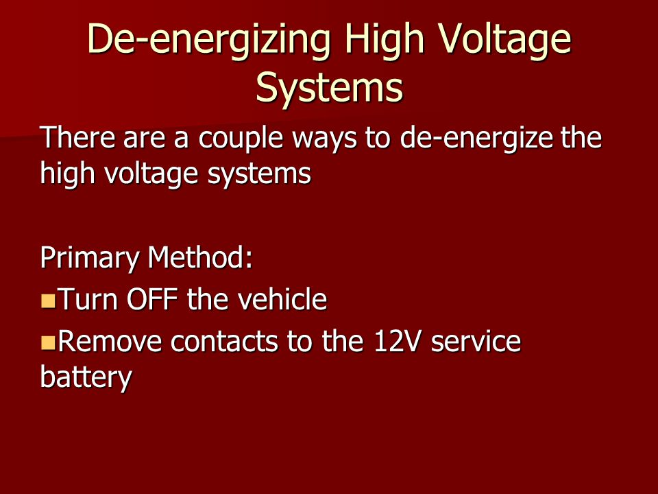 De-energizing High Voltage Systems There are a couple ways to de-energize the high voltage systems Primary Method: Turn OFF the vehicle Turn OFF the vehicle Remove contacts to the 12V service battery Remove contacts to the 12V service battery