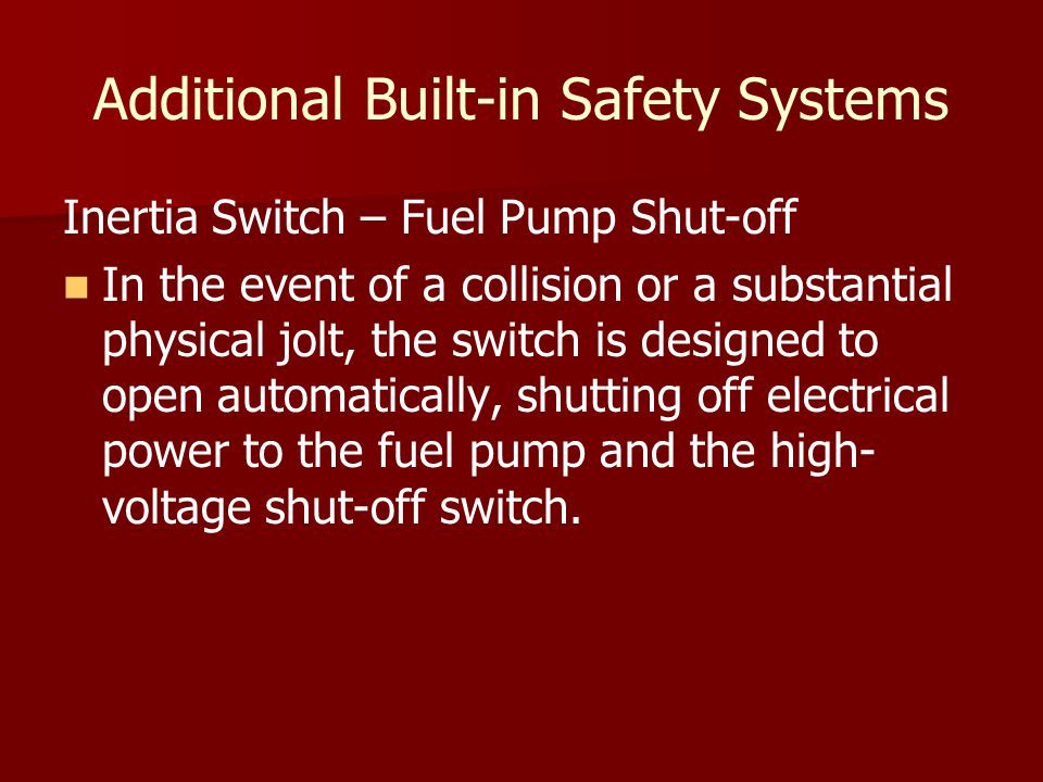 Additional Built-in Safety Systems Inertia Switch – Fuel Pump Shut-off In the event of a collision or a substantial physical jolt, the switch is designed to open automatically, shutting off electrical power to the fuel pump and the high- voltage shut-off switch.