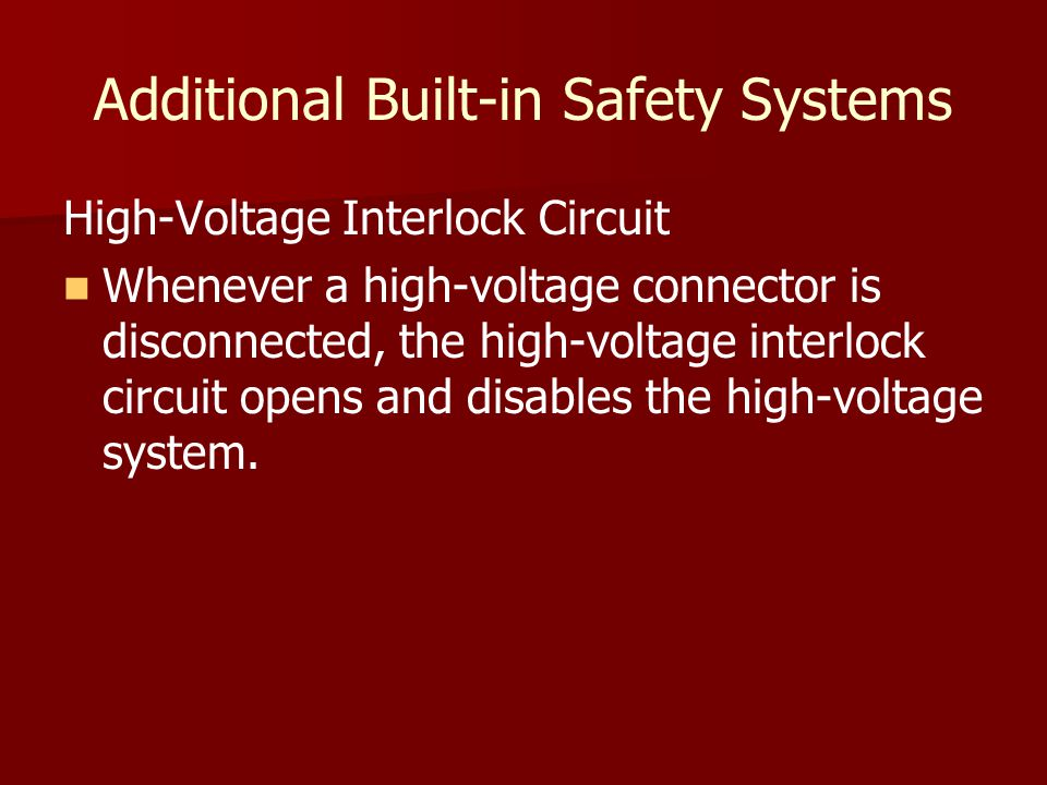 Additional Built-in Safety Systems High-Voltage Interlock Circuit Whenever a high-voltage connector is disconnected, the high-voltage interlock circuit opens and disables the high-voltage system.