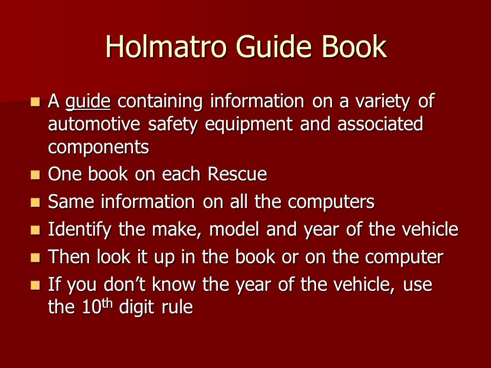 Holmatro Guide Book A guide containing information on a variety of automotive safety equipment and associated components A guide containing information on a variety of automotive safety equipment and associated components One book on each Rescue One book on each Rescue Same information on all the computers Same information on all the computers Identify the make, model and year of the vehicle Identify the make, model and year of the vehicle Then look it up in the book or on the computer Then look it up in the book or on the computer If you dont know the year of the vehicle, use the 10 th digit rule If you dont know the year of the vehicle, use the 10 th digit rule