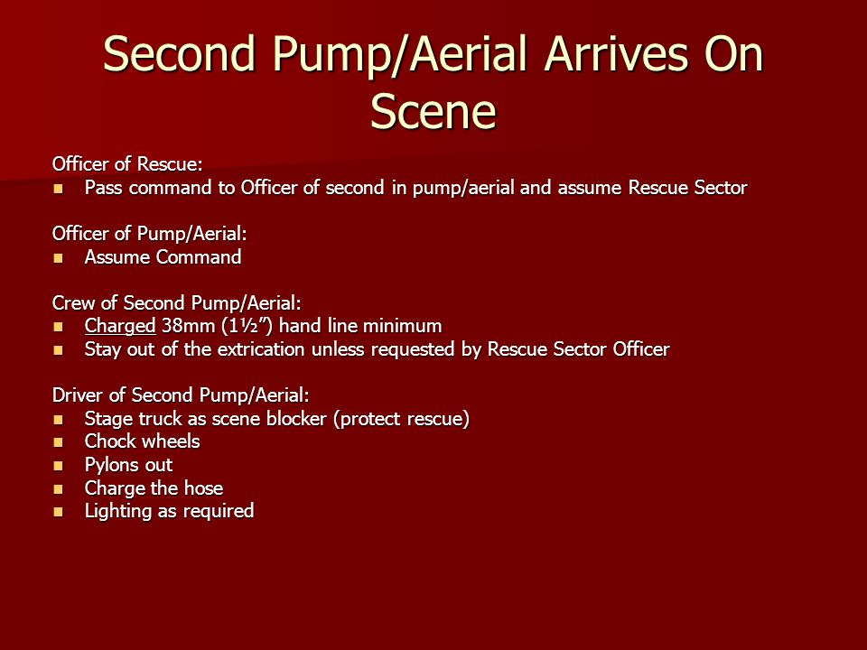 Second Pump/Aerial Arrives On Scene Officer of Rescue: Pass command to Officer of second in pump/aerial and assume Rescue Sector Pass command to Officer of second in pump/aerial and assume Rescue Sector Officer of Pump/Aerial: Assume Command Assume Command Crew of Second Pump/Aerial: Charged 38mm (1½) hand line minimum Charged 38mm (1½) hand line minimum Stay out of the extrication unless requested by Rescue Sector Officer Stay out of the extrication unless requested by Rescue Sector Officer Driver of Second Pump/Aerial: Stage truck as scene blocker (protect rescue) Stage truck as scene blocker (protect rescue) Chock wheels Chock wheels Pylons out Pylons out Charge the hose Charge the hose Lighting as required Lighting as required