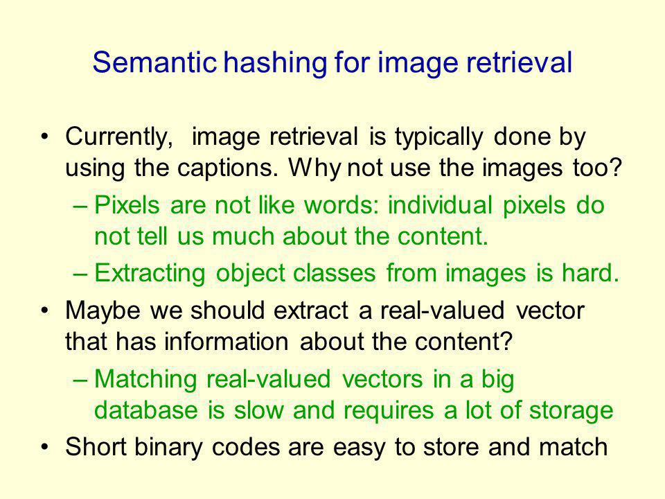 Semantic hashing for image retrieval Currently, image retrieval is typically done by using the captions. Why not use the images too? –Pixels are not l