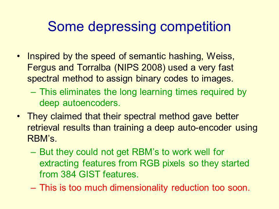 Some depressing competition Inspired by the speed of semantic hashing, Weiss, Fergus and Torralba (NIPS 2008) used a very fast spectral method to assi