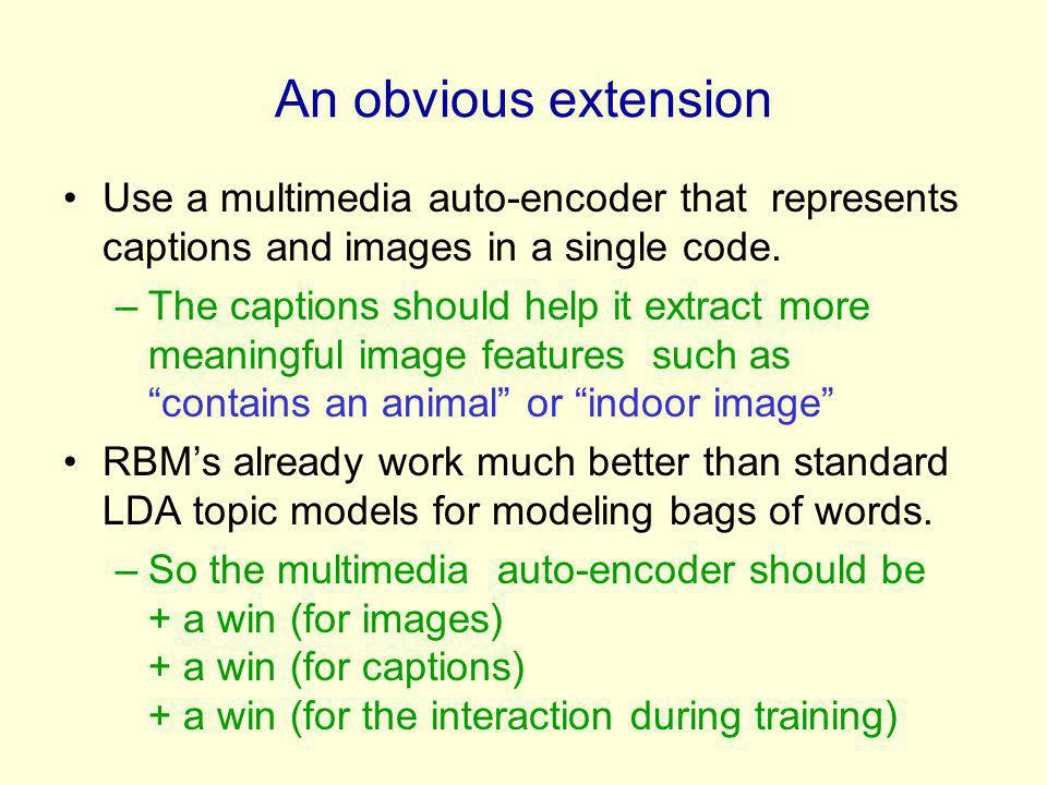 An obvious extension Use a multimedia auto-encoder that represents captions and images in a single code. –The captions should help it extract more mea
